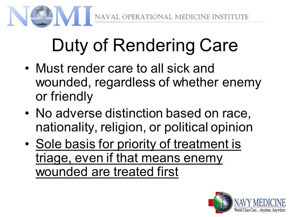 Duty of Rendering Care Must render care to all sick and wounded, regardless of whether enemy or friendly.