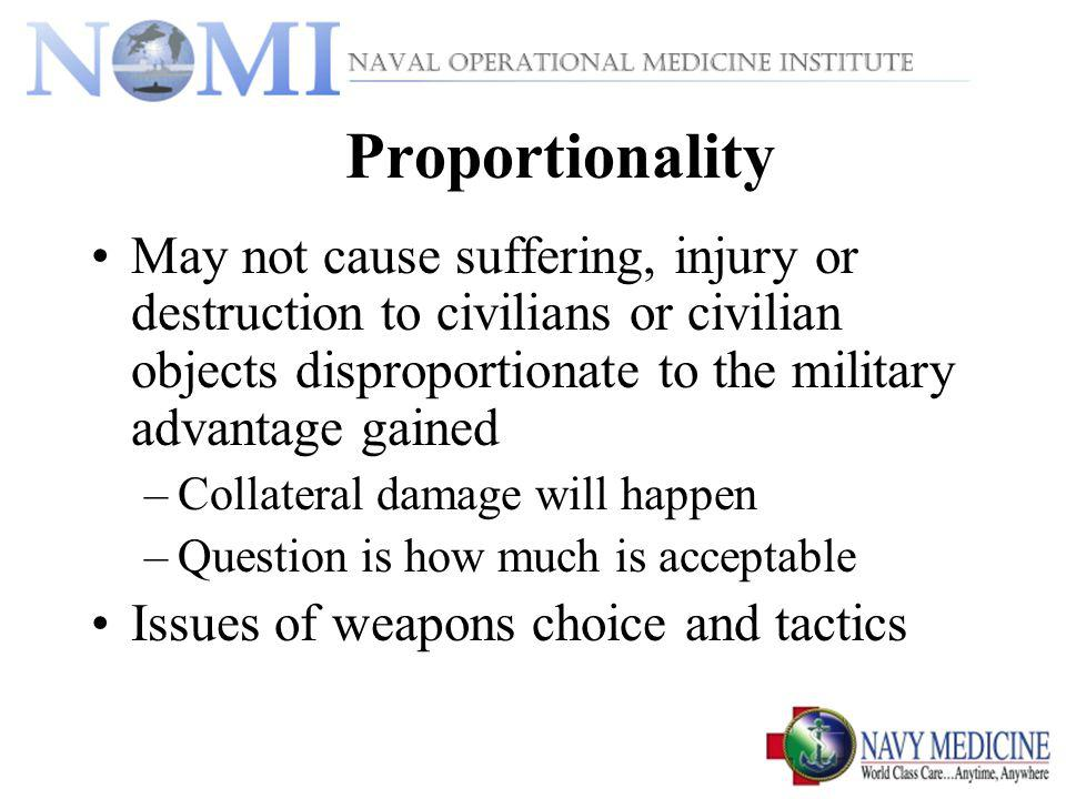 Proportionality May not cause suffering, injury or destruction to civilians or civilian objects disproportionate to the military advantage gained.