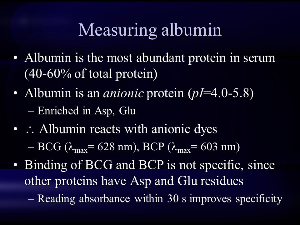 Measuring albumin Albumin is the most abundant protein in serum (40-60% of total protein) Albumin is an anionic protein (pI=4.0-5.8)