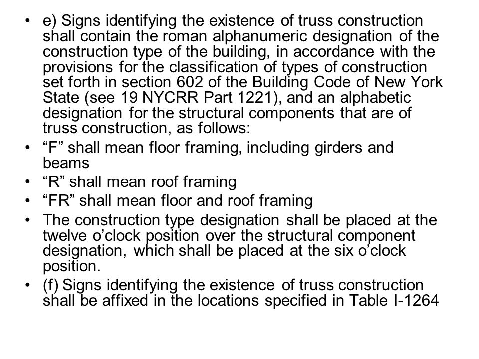 e) Signs identifying the existence of truss construction shall contain the roman alphanumeric designation of the construction type of the building, in accordance with the provisions for the classification of types of construction set forth in section 602 of the Building Code of New York State (see 19 NYCRR Part 1221), and an alphabetic designation for the structural components that are of truss construction, as follows: