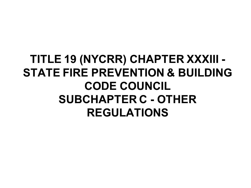 TITLE 19 (NYCRR) CHAPTER XXXIII - STATE FIRE PREVENTION & BUILDING CODE COUNCIL SUBCHAPTER C - OTHER REGULATIONS