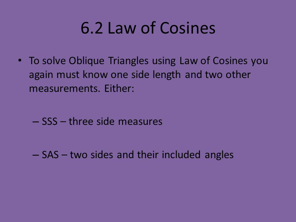6.2 Law of Cosines To solve Oblique Triangles using Law of Cosines you again must know one side length and two other measurements. Either: