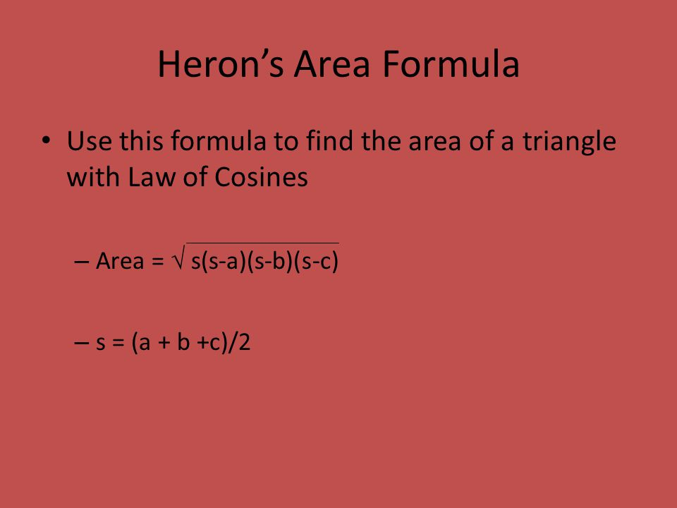 Heron's Area Formula Use this formula to find the area of a triangle with Law of Cosines. Area =  s(s-a)(s-b)(s-c)