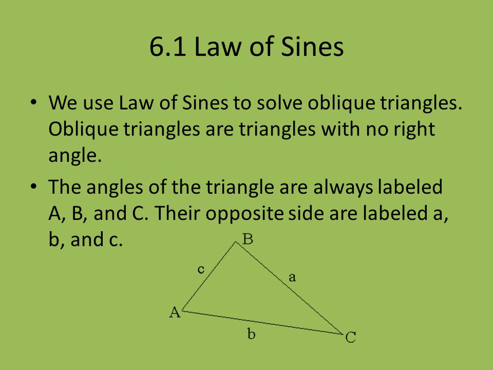 6.1 Law of Sines We use Law of Sines to solve oblique triangles. Oblique triangles are triangles with no right angle.