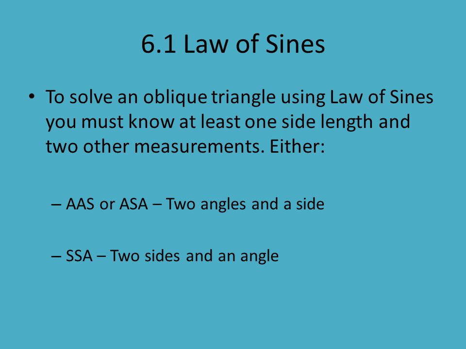 6.1 Law of Sines To solve an oblique triangle using Law of Sines you must know at least one side length and two other measurements. Either: