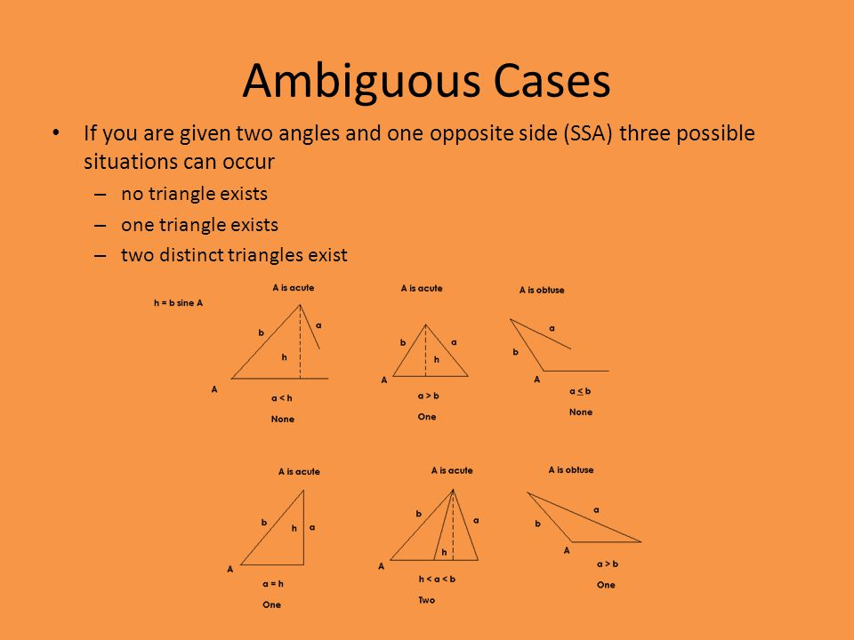 Ambiguous Cases If you are given two angles and one opposite side (SSA) three possible situations can occur.