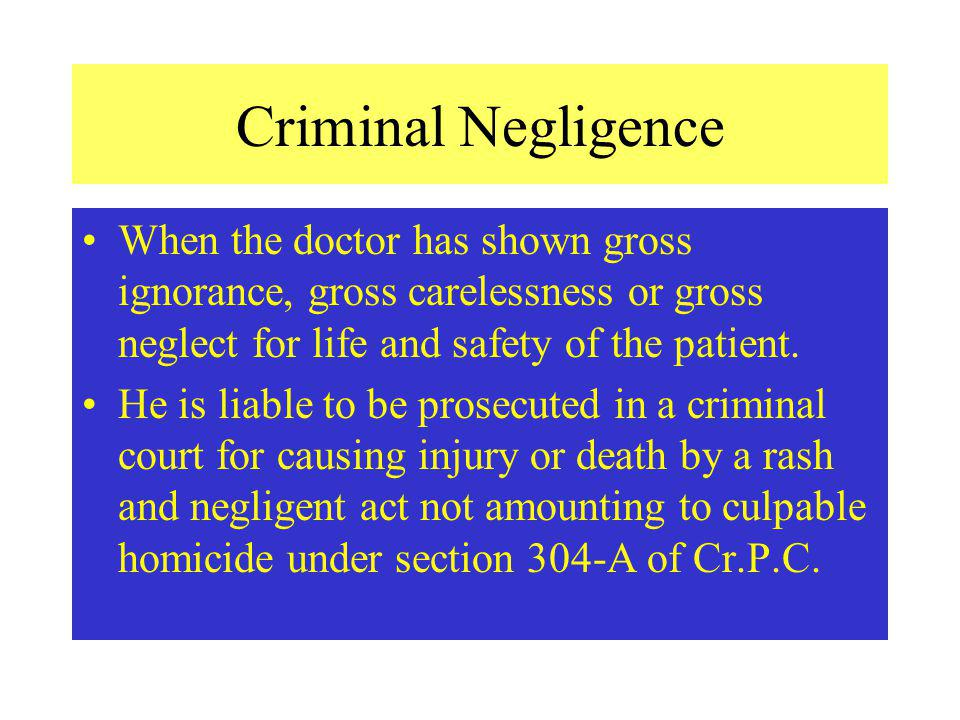 Criminal Negligence When the doctor has shown gross ignorance, gross carelessness or gross neglect for life and safety of the patient.