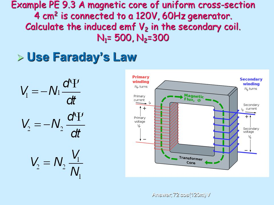 Example PE 9.3 A magnetic core of uniform cross-section 4 cm2 is connected to a 120V, 60Hz generator. Calculate the induced emf V2 in the secondary coil. N1= 500, N2=300