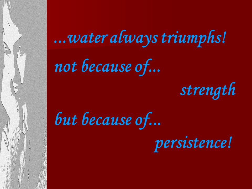 ...water always triumphs. not because of... strength.