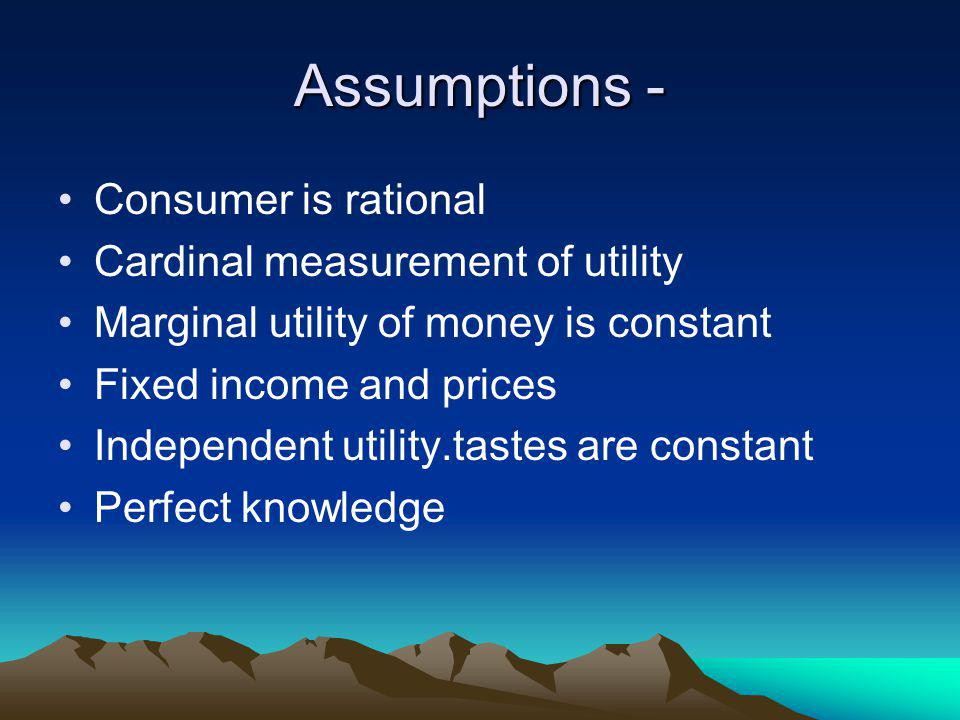 Assumptions - Consumer is rational Cardinal measurement of utility