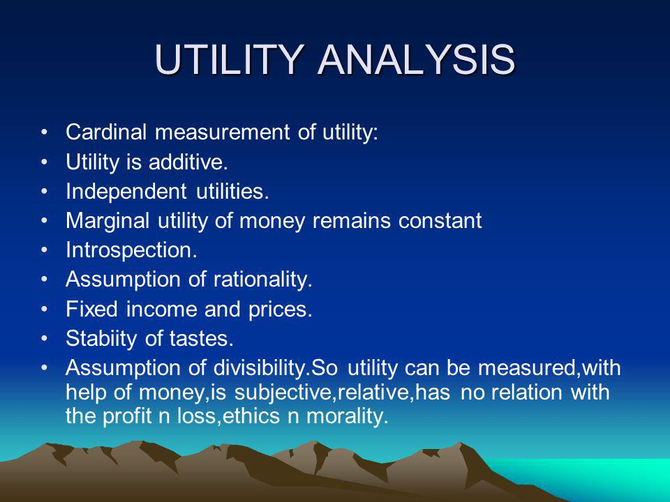 UTILITY ANALYSIS Cardinal measurement of utility: Utility is additive.