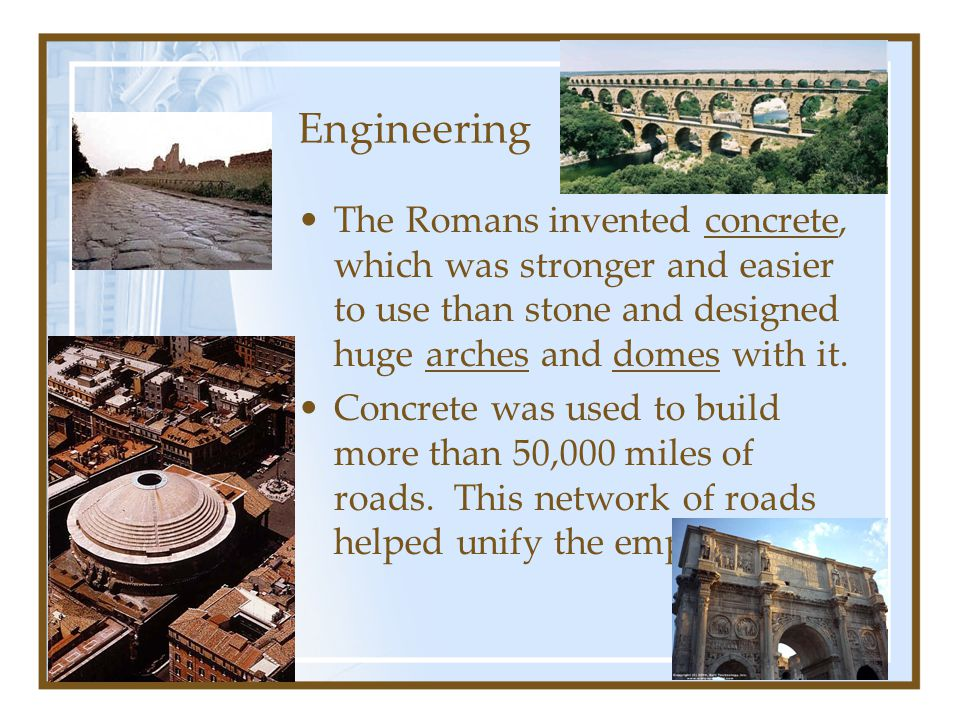 Engineering The Romans invented concrete, which was stronger and easier to use than stone and designed huge arches and domes with it.