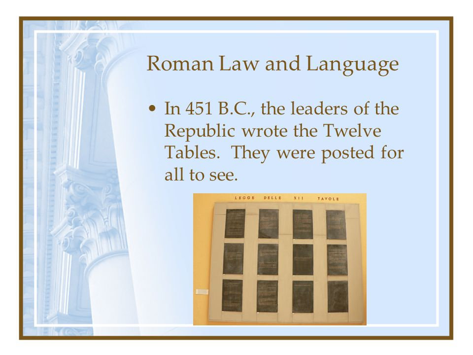 Roman Law and Language In 451 B.C., the leaders of the Republic wrote the Twelve Tables.