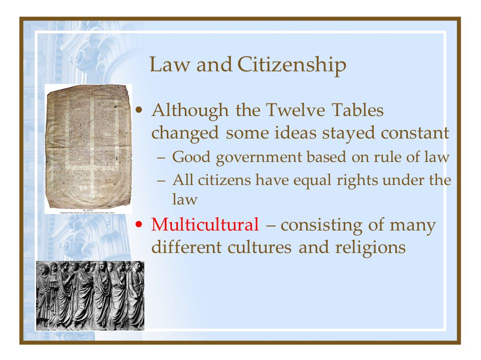 Law and Citizenship Although the Twelve Tables changed some ideas stayed constant. Good government based on rule of law.