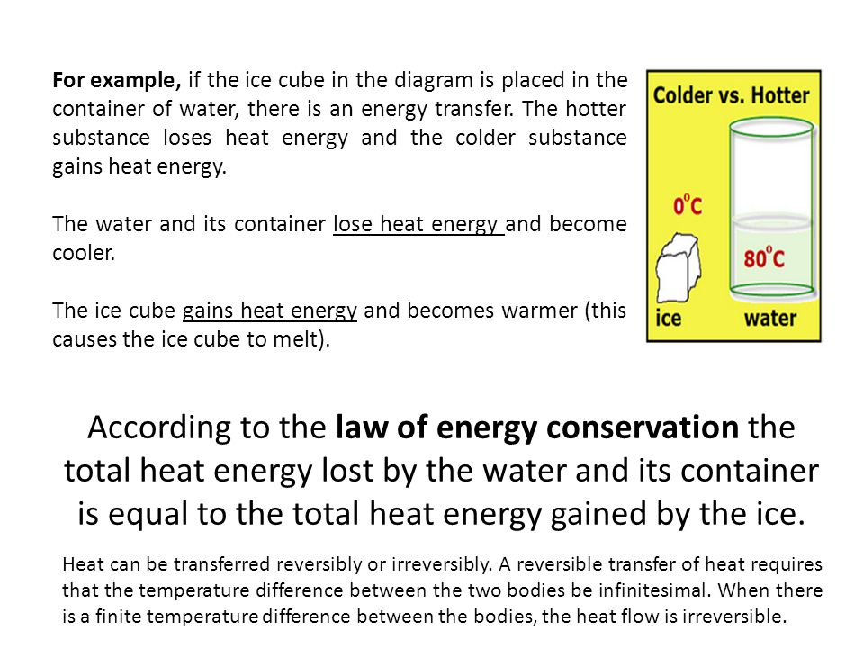 For example, if the ice cube in the diagram is placed in the container of water, there is an energy transfer. The hotter substance loses heat energy and the colder substance gains heat energy.
