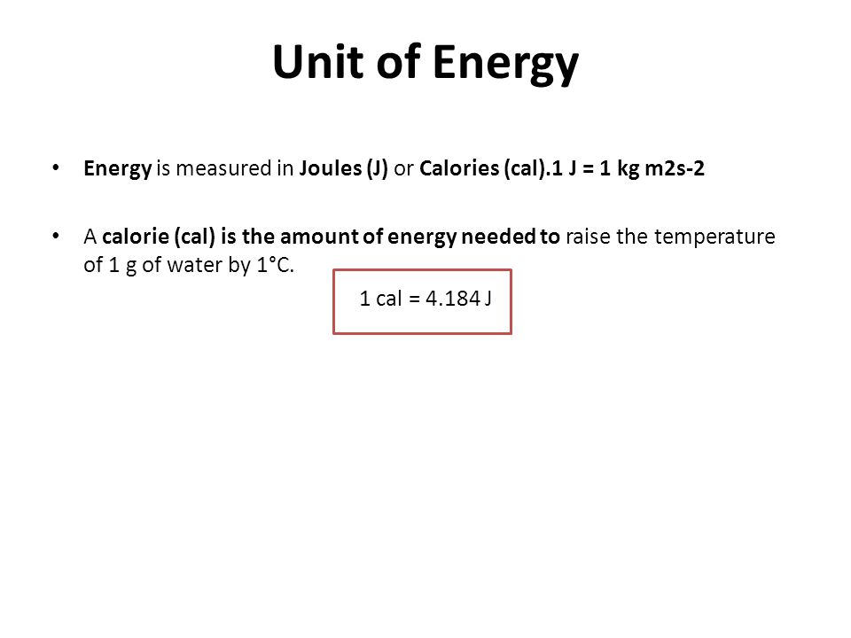 Unit of Energy Energy is measured in Joules (J) or Calories (cal).1 J = 1 kg m2s-2.