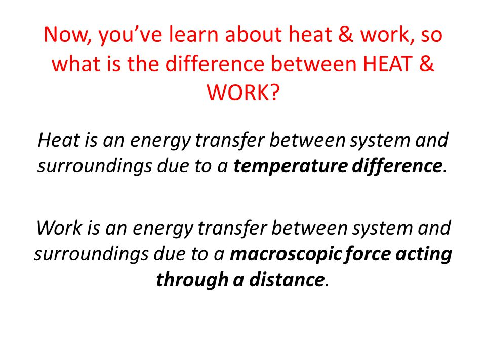 Now, you've learn about heat & work, so what is the difference between HEAT & WORK