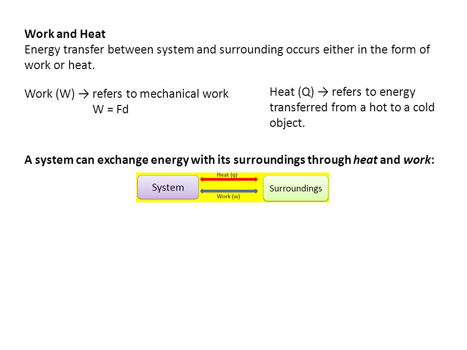 Work and Heat Energy transfer between system and surrounding occurs either in the form of work or heat.