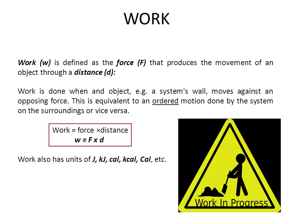 WORK Work (w) is defined as the force (F) that produces the movement of an object through a distance (d):