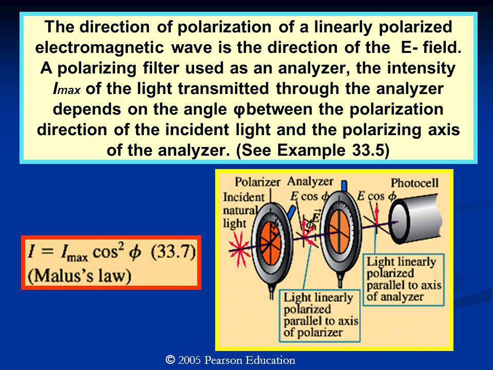 The direction of polarization of a linearly polarized electromagnetic wave is the direction of the E- field. A polarizing filter used as an analyzer, the intensity Imax of the light transmitted through the analyzer depends on the angle φbetween the polarization direction of the incident light and the polarizing axis of the analyzer. (See Example 33.5)