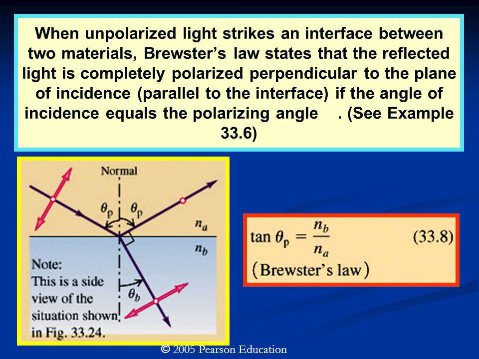 When unpolarized light strikes an interface between two materials, Brewster's law states that the reflected light is completely polarized perpendicular to the plane of incidence (parallel to the interface) if the angle of incidence equals the polarizing angle . (See Example 33.6)
