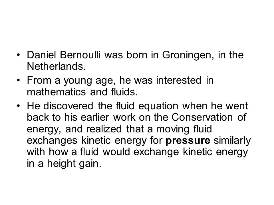 Who was Bernoulli Daniel Bernoulli was born in Groningen, in the Netherlands. From a young age, he was interested in mathematics and fluids.