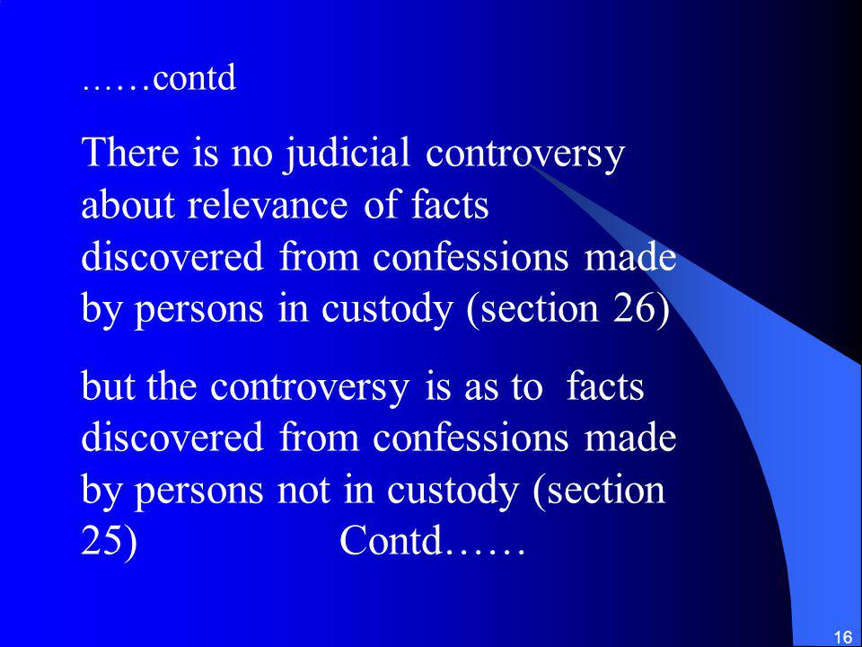 ……contd There is no judicial controversy about relevance of facts discovered from confessions made by persons in custody (section 26)