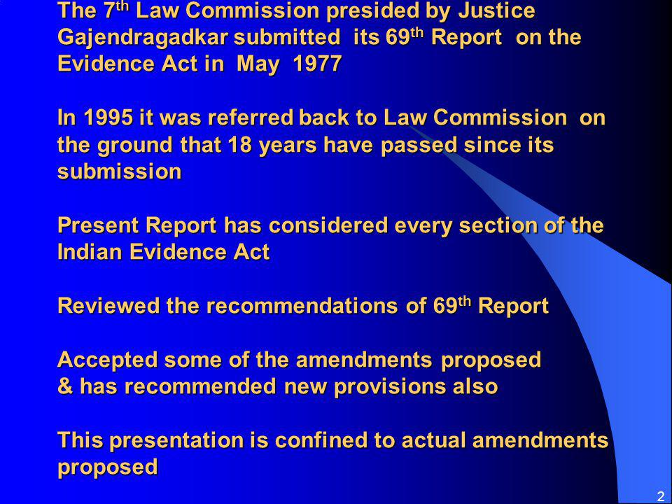 The 7th Law Commission presided by Justice Gajendragadkar submitted its 69th Report on the Evidence Act in May 1977 In 1995 it was referred back to Law Commission on the ground that 18 years have passed since its submission Present Report has considered every section of the Indian Evidence Act Reviewed the recommendations of 69th Report Accepted some of the amendments proposed & has recommended new provisions also This presentation is confined to actual amendments proposed