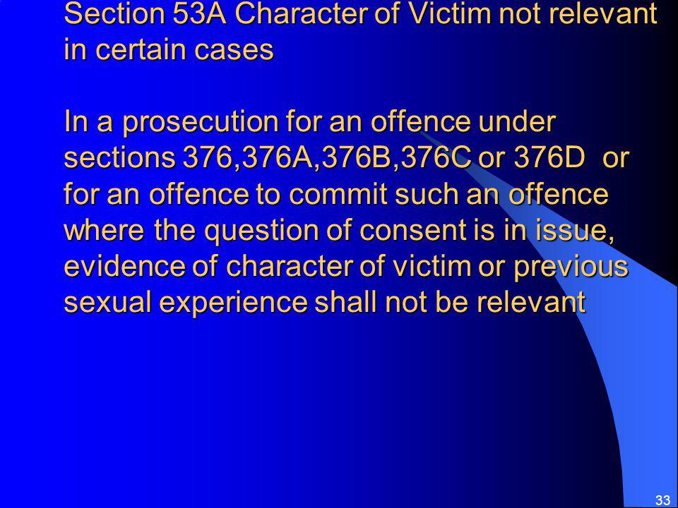 Section 53A Character of Victim not relevant in certain cases In a prosecution for an offence under sections 376,376A,376B,376C or 376D or for an offence to commit such an offence where the question of consent is in issue, evidence of character of victim or previous sexual experience shall not be relevant