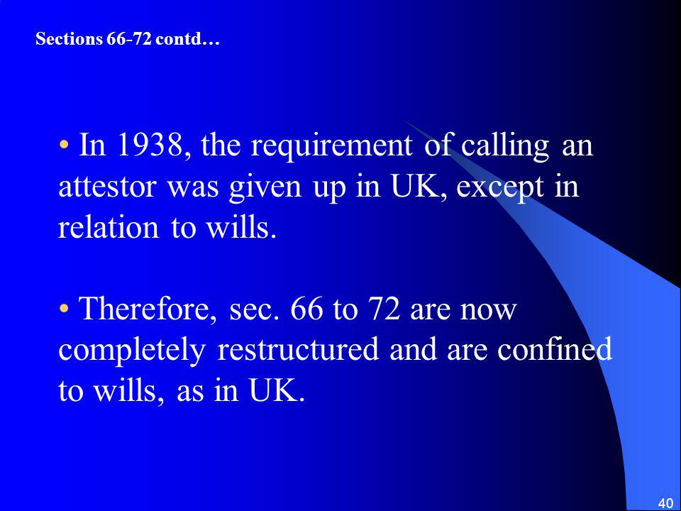 Sections contd… In 1938, the requirement of calling an attestor was given up in UK, except in relation to wills.