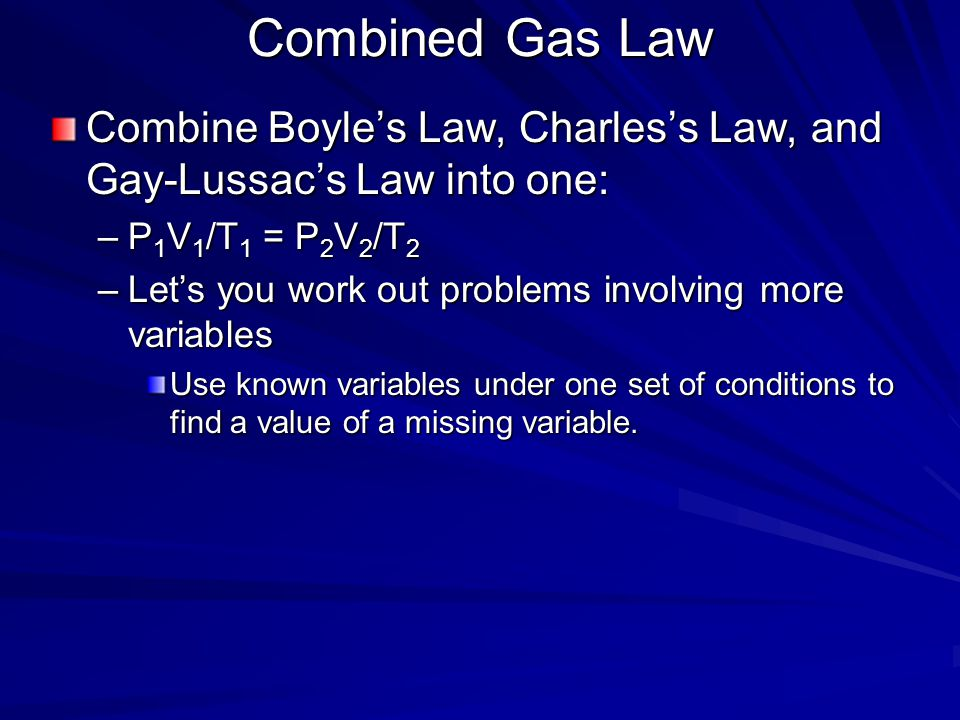 Combined Gas Law Combine Boyle's Law, Charles's Law, and Gay-Lussac's Law into one: P1V1/T1 = P2V2/T2.