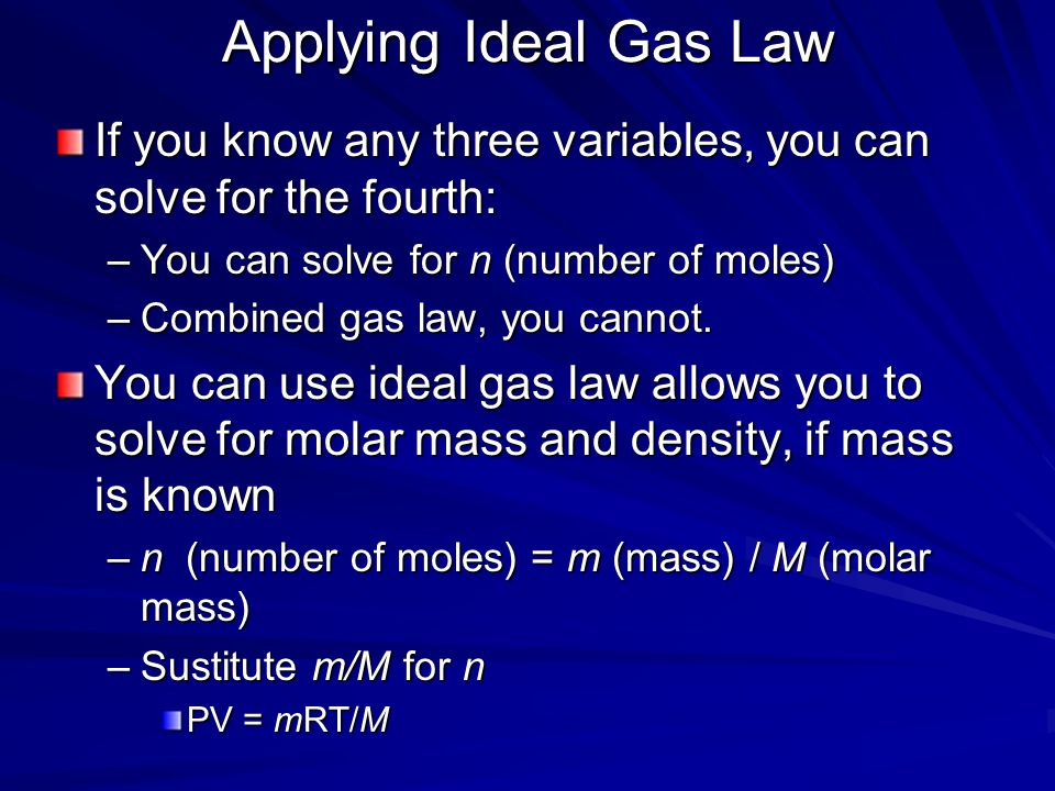 Applying Ideal Gas Law If you know any three variables, you can solve for the fourth: You can solve for n (number of moles)