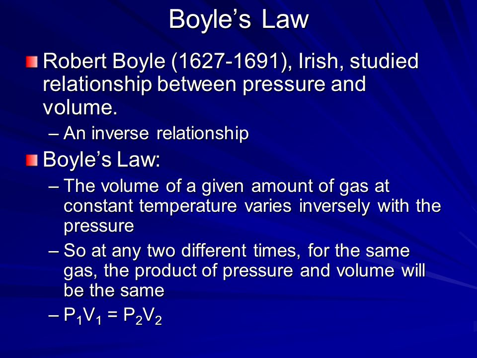 Boyle's Law Robert Boyle (1627-1691), Irish, studied relationship between pressure and volume. An inverse relationship.