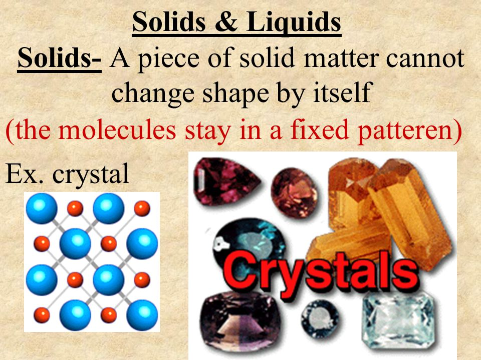Solids- A piece of solid matter cannot change shape by itself