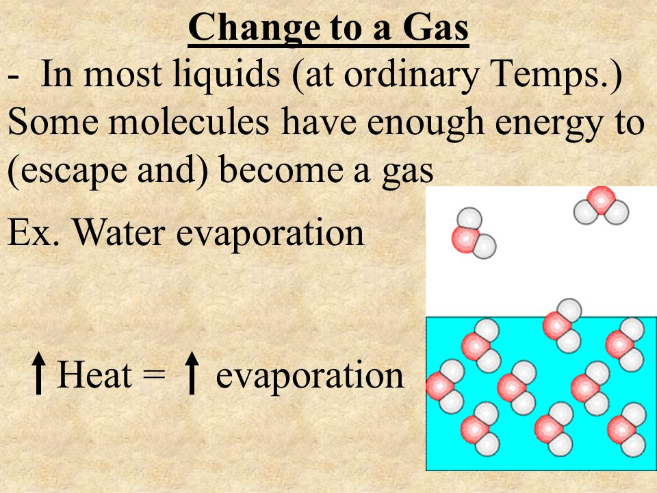 Change to a Gas - In most liquids (at ordinary Temps.) Some molecules have enough energy to (escape and) become a gas.