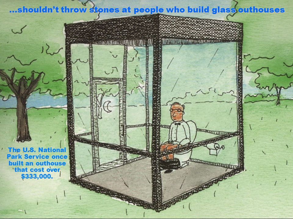 …shouldn't throw stones at people who build glass outhouses
