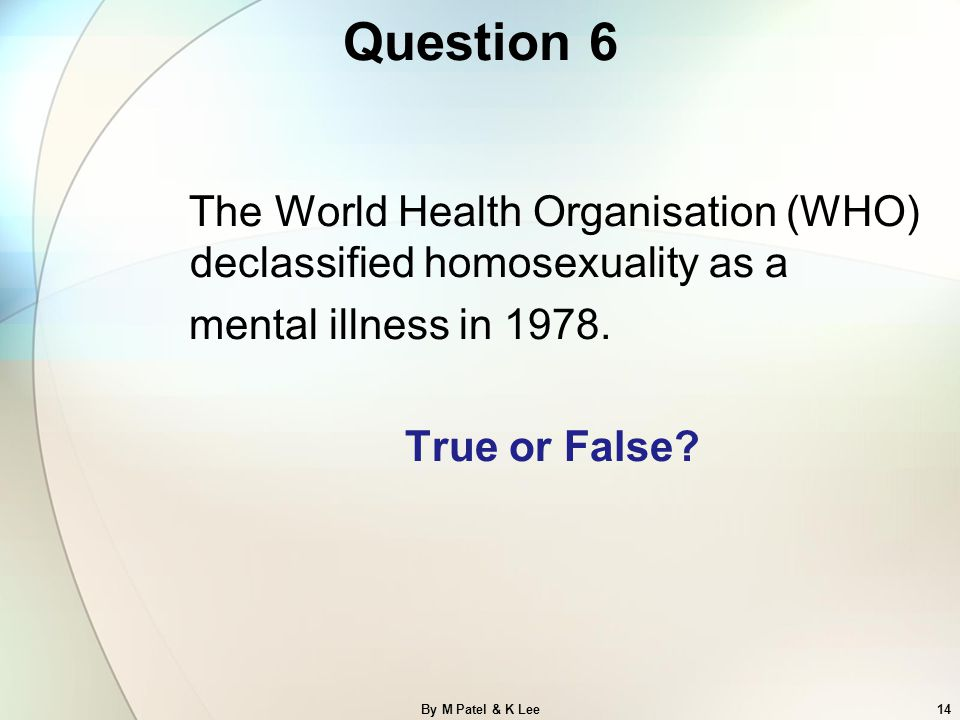 Question 6 The World Health Organisation (WHO) declassified homosexuality as a mental illness in 1978. True or False