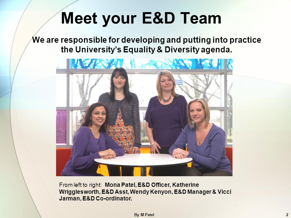 Meet your E&D Team We are responsible for developing and putting into practice the University's Equality & Diversity agenda.