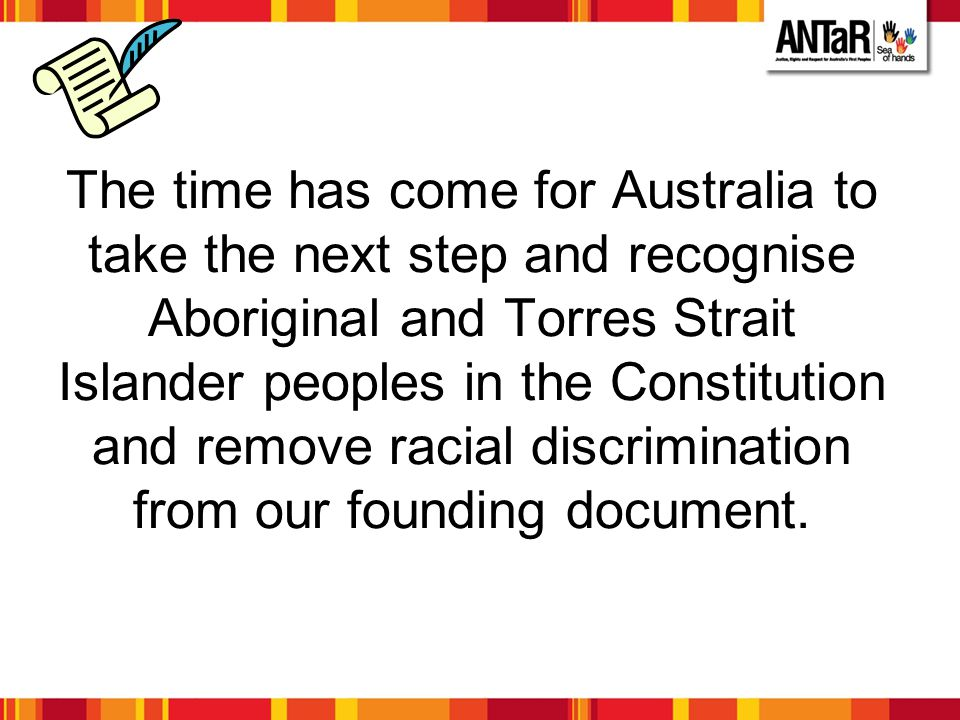 The time has come for Australia to take the next step and recognise Aboriginal and Torres Strait Islander peoples in the Constitution and remove racial discrimination from our founding document.