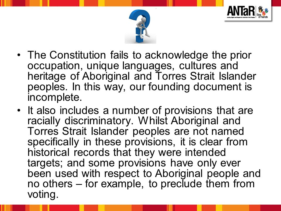 The Constitution fails to acknowledge the prior occupation, unique languages, cultures and heritage of Aboriginal and Torres Strait Islander peoples. In this way, our founding document is incomplete.