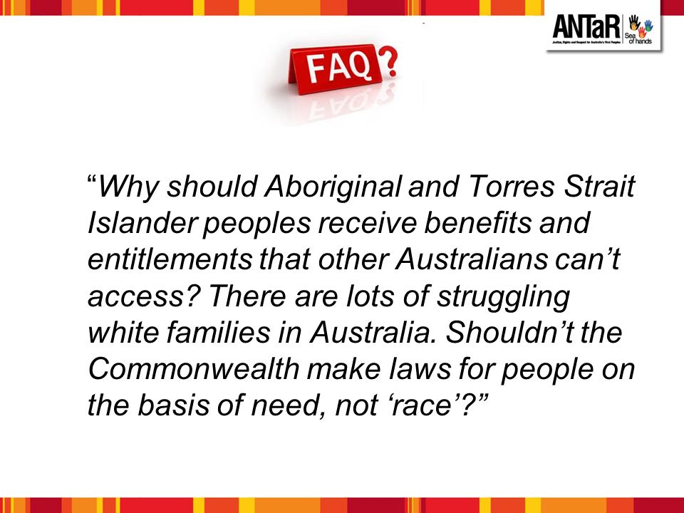 Why should Aboriginal and Torres Strait Islander peoples receive benefits and entitlements that other Australians can't access There are lots of struggling white families in Australia. Shouldn't the Commonwealth make laws for people on the basis of need, not 'race'