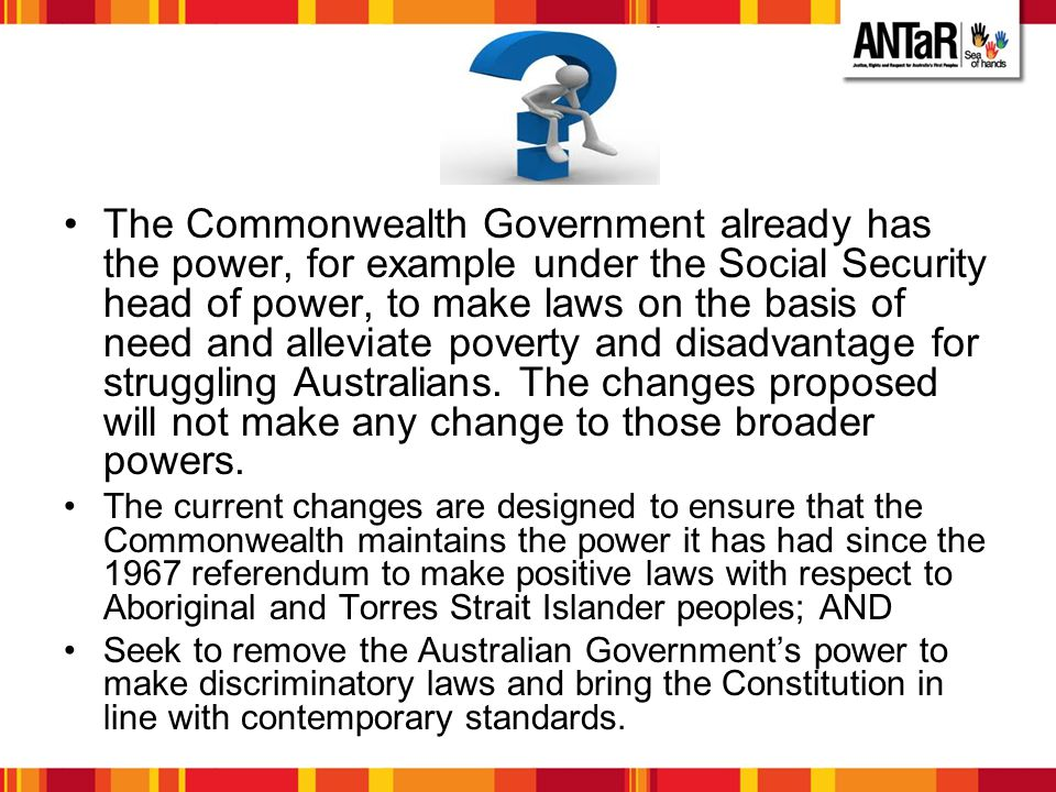 The Commonwealth Government already has the power, for example under the Social Security head of power, to make laws on the basis of need and alleviate poverty and disadvantage for struggling Australians. The changes proposed will not make any change to those broader powers.