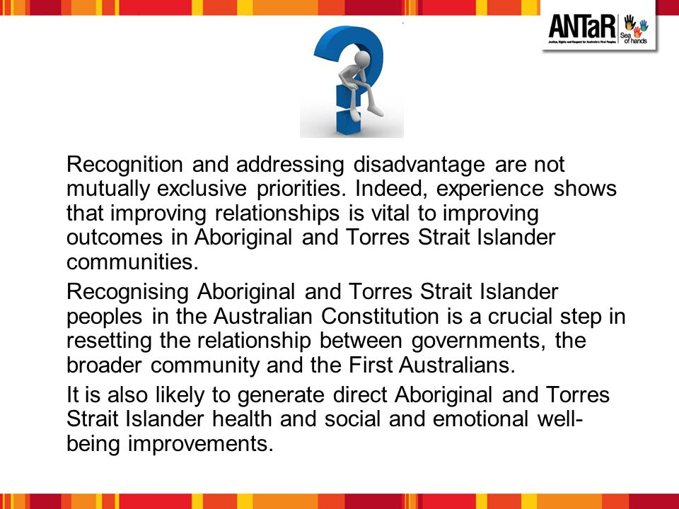 Recognition and addressing disadvantage are not mutually exclusive priorities. Indeed, experience shows that improving relationships is vital to improving outcomes in Aboriginal and Torres Strait Islander communities.