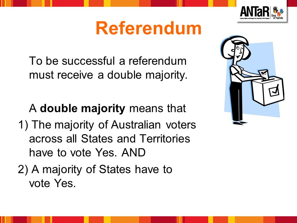 Referendum To be successful a referendum must receive a double majority. A double majority means that.