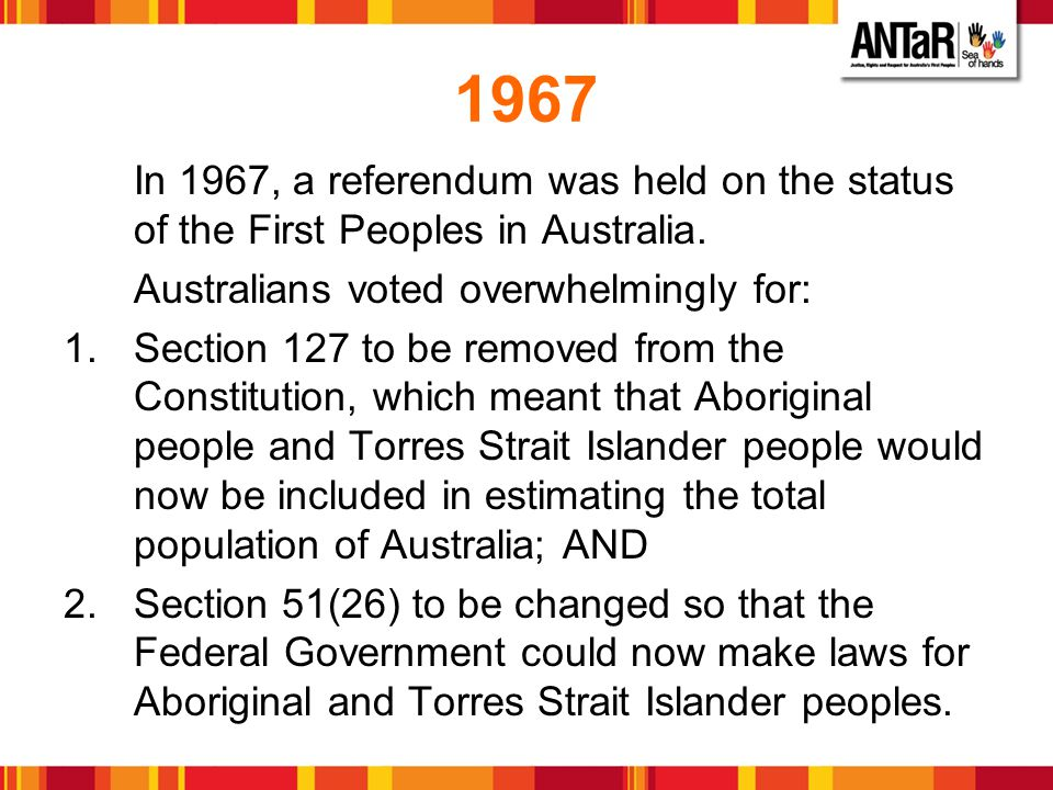 1967 In 1967, a referendum was held on the status of the First Peoples in Australia. Australians voted overwhelmingly for: