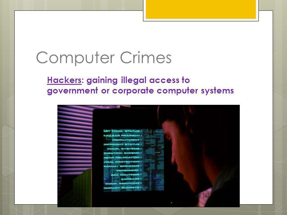 Computer Crimes Hackers: gaining illegal access to government or corporate computer systems
