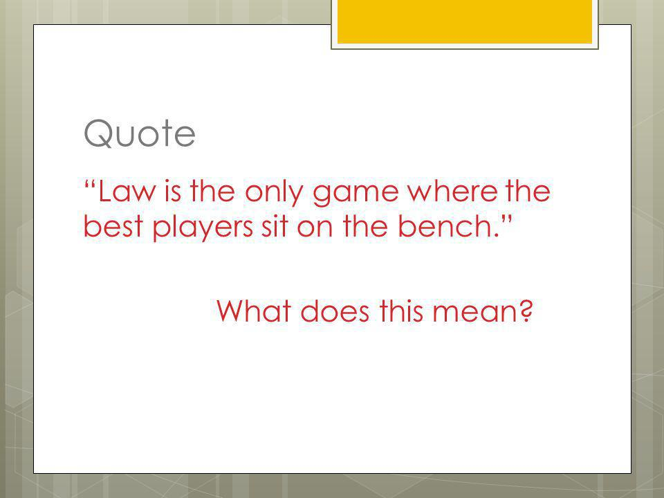 Quote Law is the only game where the best players sit on the bench.