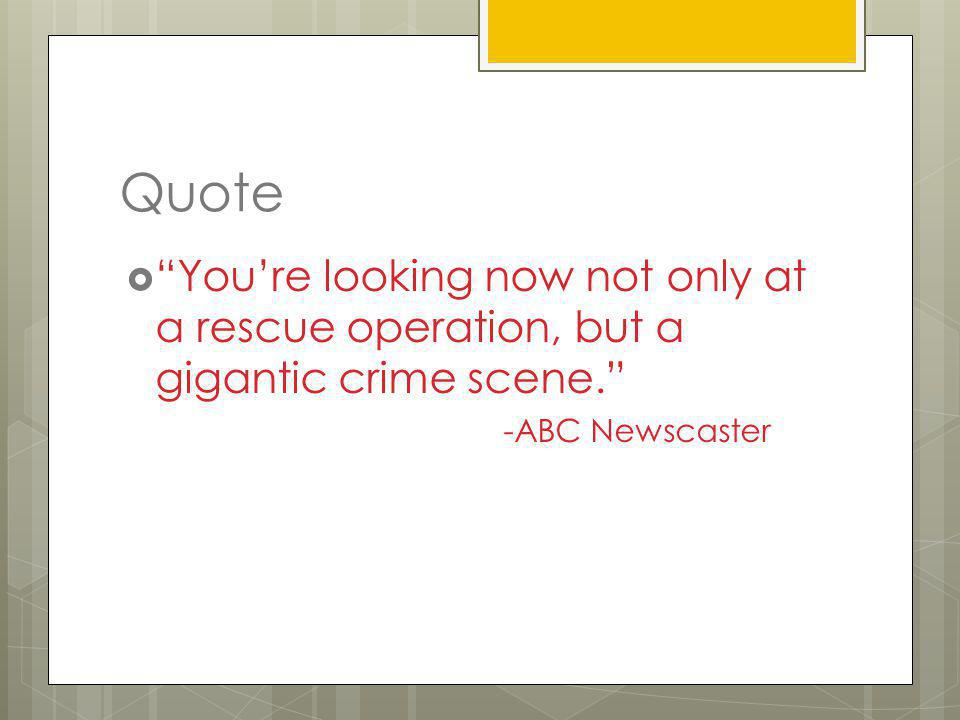 Quote You're looking now not only at a rescue operation, but a gigantic crime scene. -ABC Newscaster.