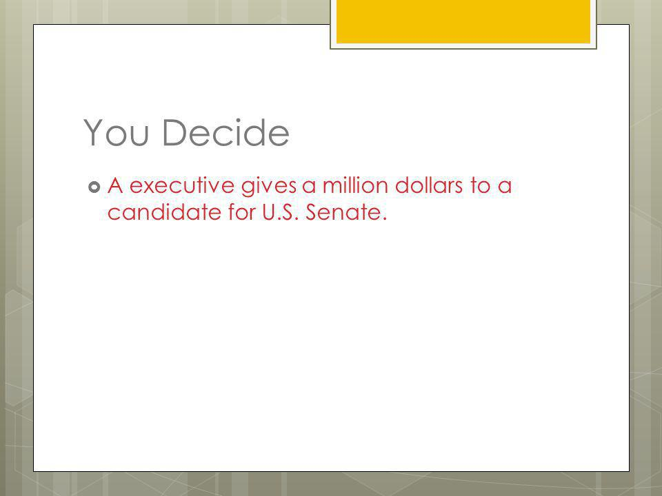 You Decide A executive gives a million dollars to a candidate for U.S. Senate.