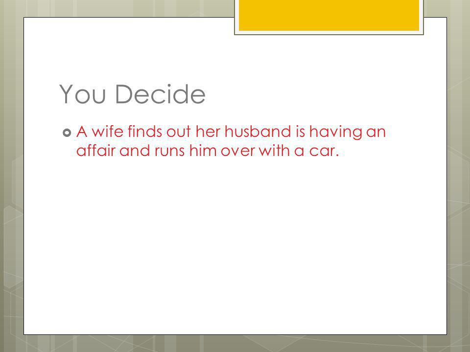 You Decide A wife finds out her husband is having an affair and runs him over with a car.